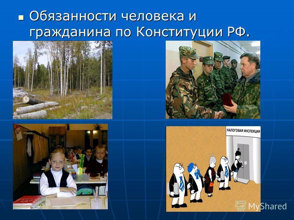 Обязанности человека и гражданина по Конституции РФ. Обязанности человека и гражданина по Конституции РФ.