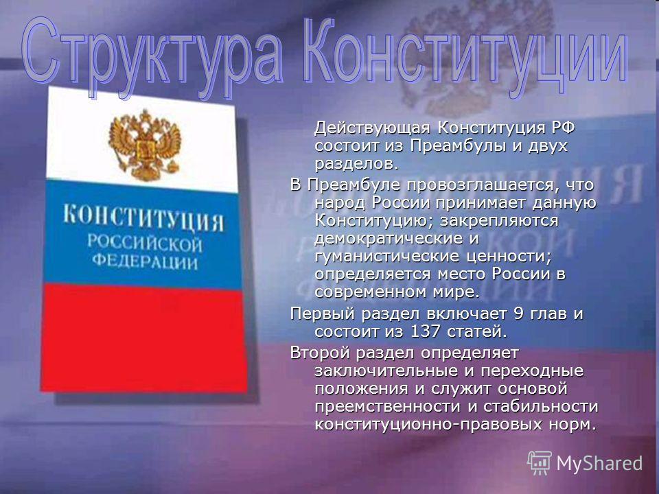 Действующая Конституция РФ состоит из Преамбулы и двух разделов. В Преамбуле провозглашается, что народ России принимает данную Конституцию; закрепляются демократические и гуманистические ценности; определяется место России в современном мире. Первый