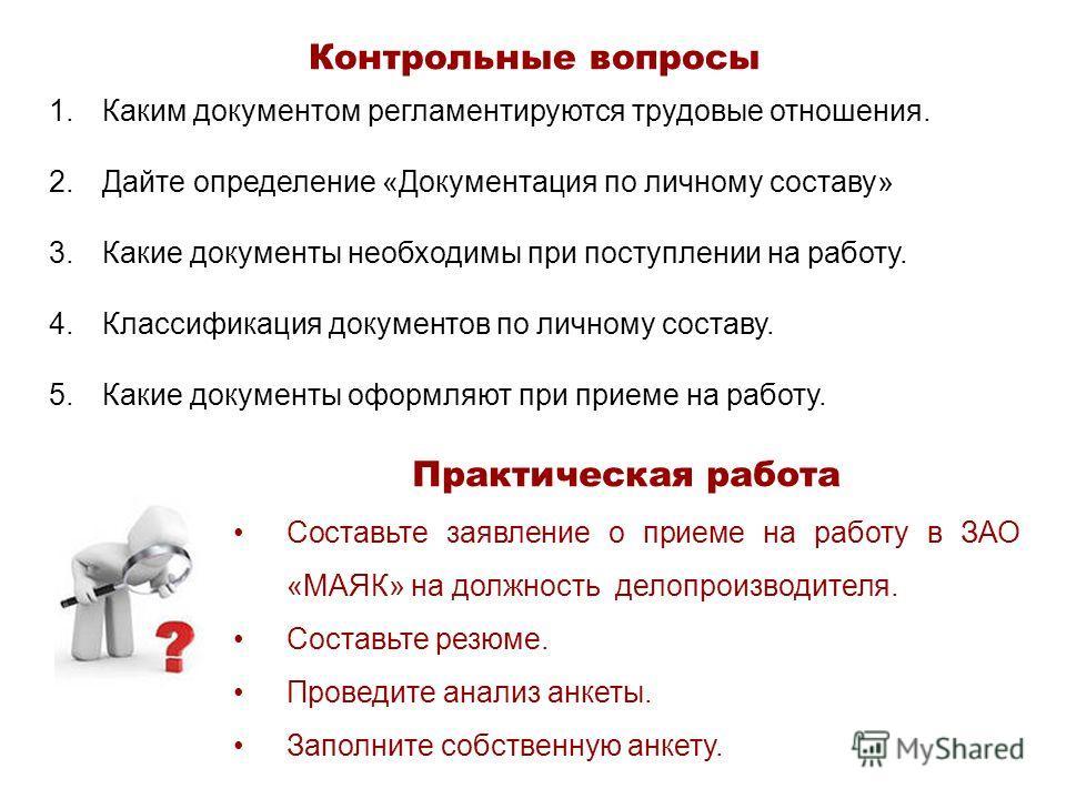 Контрольные вопросы 1. Каким документом регламентируются трудовые отношения. 2. Дайте определение «Документация по личному составу» 3. Какие документы необходимы при поступлении на работу. 4. Классификация документов по личному составу. 5. Какие доку