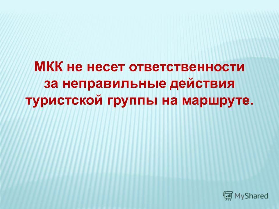 МКК не несет ответственности за неправильные действия туристской группы на маршруте.