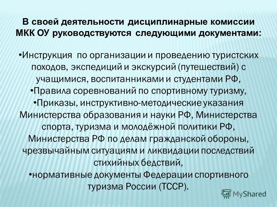 В своей деятельности дисциплинарные комиссии МКК ОУ руководствуются следующими документами: Инструкция по организации и проведению туристских походов, экспедиций и экскурсий (путешествий) с учащимися, воспитанниками и студентами РФ, Правила соревнова