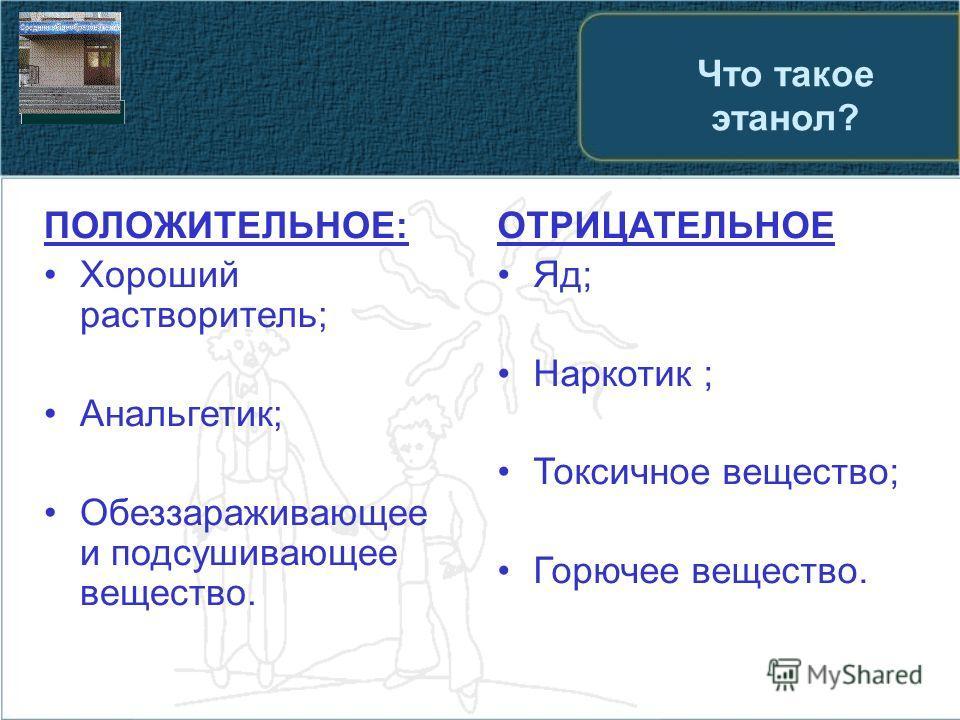 Что такое этанол? ПОЛОЖИТЕЛЬНОЕ: Хороший растворитель; Анальгетик; Обеззараживающее и подсушивающее вещество. ОТРИЦАТЕЛЬНОЕ Яд; Наркотик ; Токсичное вещество; Горючее вещество.