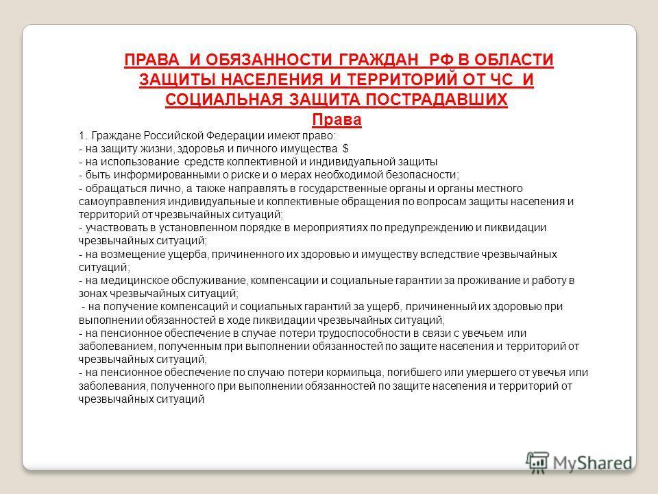 ПРАВА И ОБЯЗАННОСТИ ГРАЖДАН РФ В ОБЛАСТИ ЗАЩИТЫ НАСЕЛЕНИЯ И ТЕРРИТОРИЙ ОТ ЧС И СОЦИАЛЬНАЯ ЗАЩИТА ПОСТРАДАВШИХ Права 1. Граждане Российской Федерации имеют право: - на защиту жизни, здоровья и личного имущества $ - на использование средств коллективно