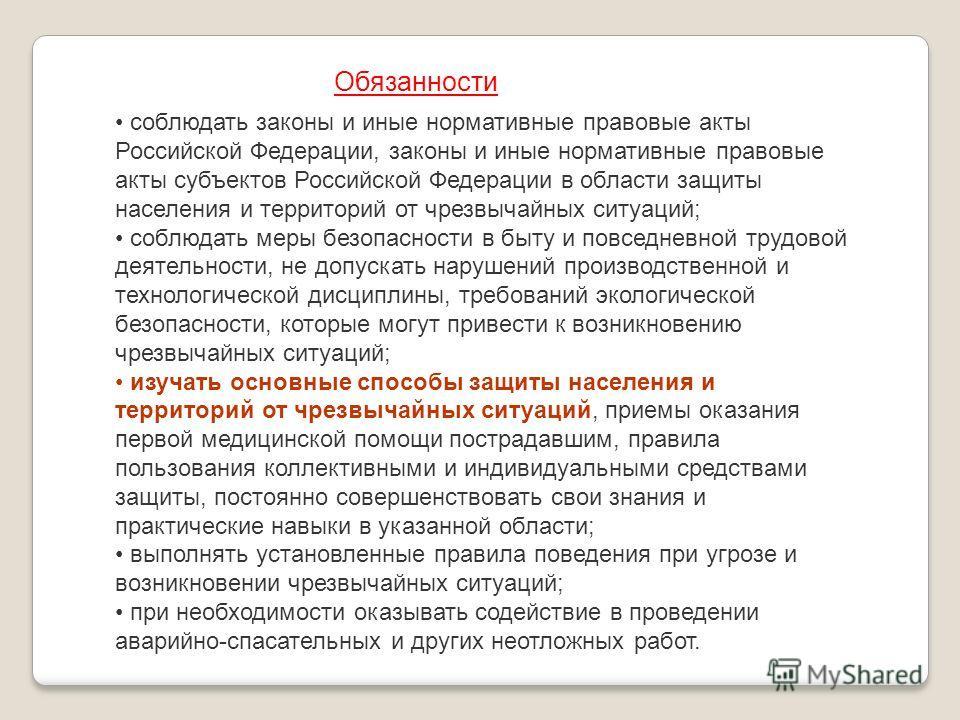 соблюдать законы и иные нормативные правовые акты Российской Федерации, законы и иные нормативные правовые акты субъектов Российской Федерации в области защиты населения и территорий от чрезвычайных ситуаций; соблюдать меры безопасности в быту и повс