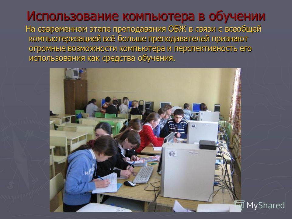 Использование компьютера в обучении На современном этапе преподавания ОБЖ в связи с всеобщей компьютеризацией всё больше преподавателей признают огромные возможности компьютера и перспективность его использования как средства обучения. На современном
