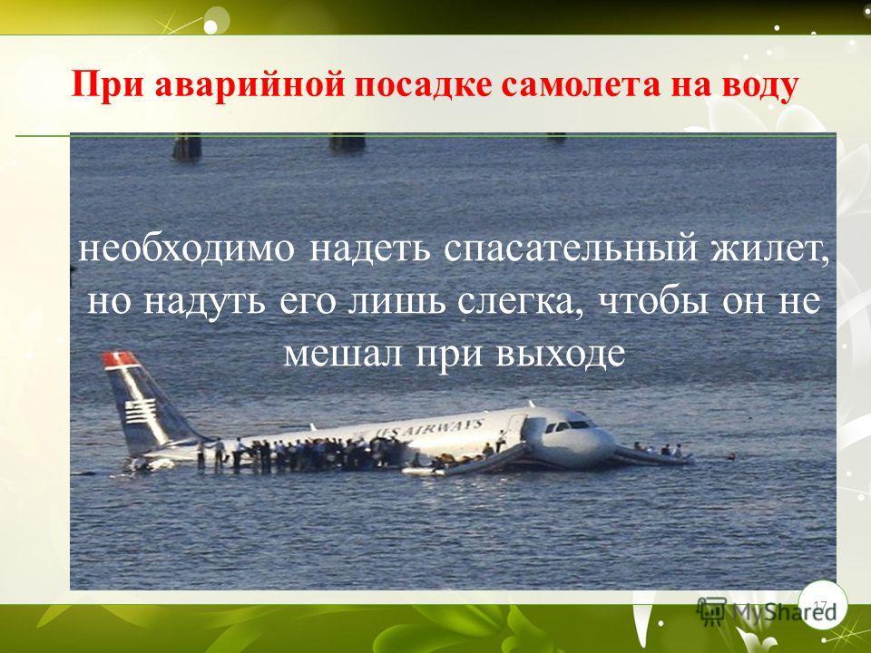 17 При аварийной посадке самолета на воду необходимо надеть спасательный жилет, но надуть его лишь слегка, чтобы он не мешал при выходе