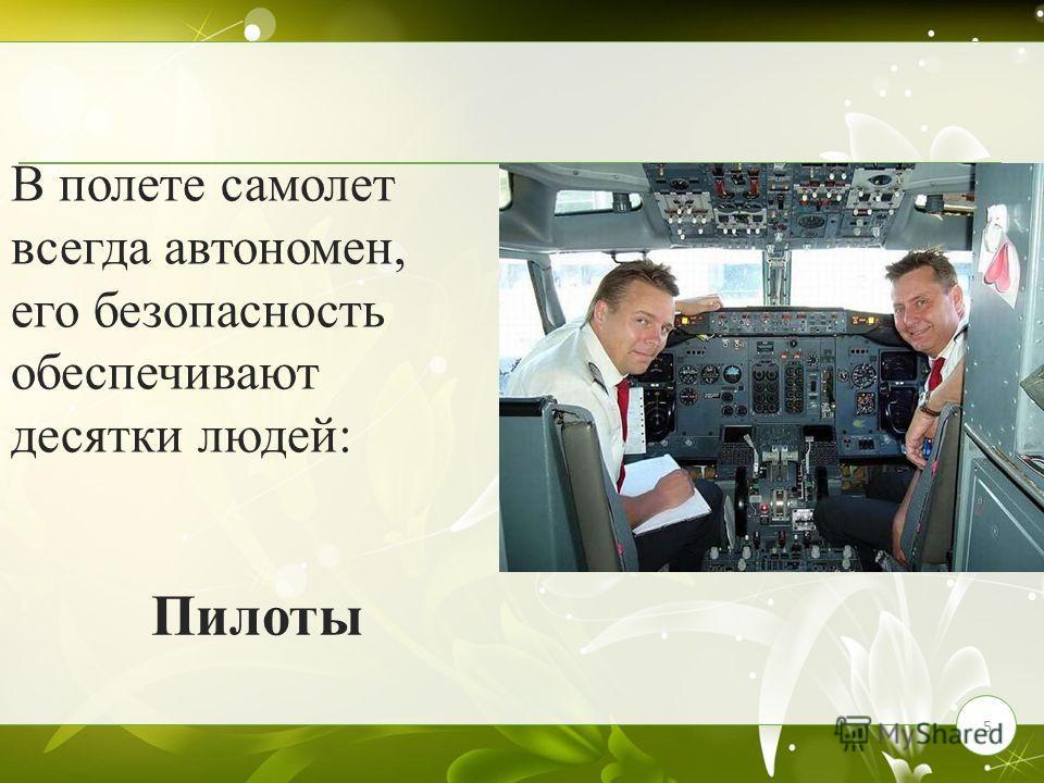 5 В полете самолет всегда автономен, его безопасность обеспечивают десятки людей: Пилоты