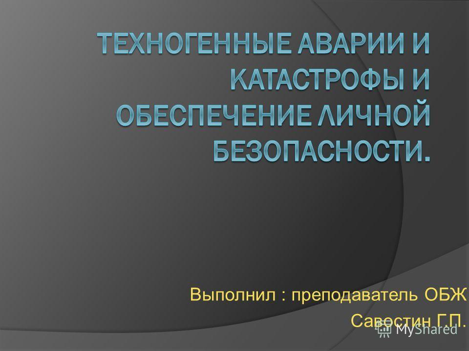 Выполнил : преподаватель ОБЖ Савостин Г.П.