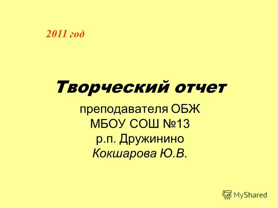 Творческий отчет преподавателя ОБЖ МБОУ СОШ 13 р.п. Дружинино Кокшарова Ю.В. 2011 год