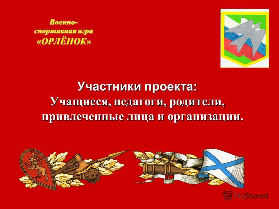 Военно- спортивная игра «ОРЛЁНОК» Участники проекта: Учащиеся, педагоги, родители, привлеченные лица и организации.