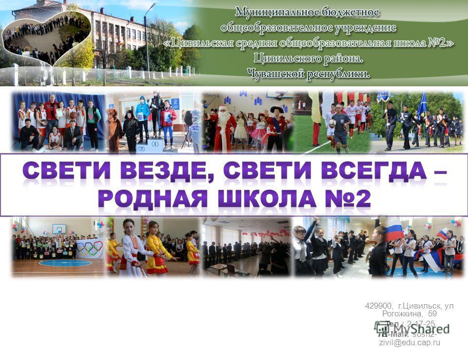 429900, г.Цивильск, ул Рогожкина, 59 Тел.: 2-17-25 E-Mail: sosh2- zivil@edu.cap.ru