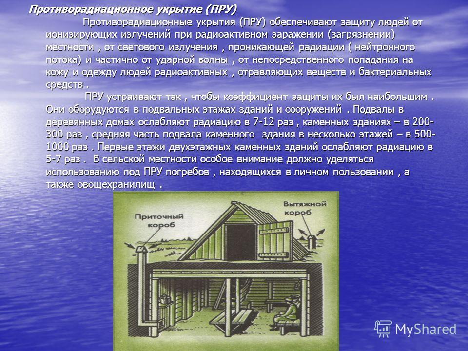 Противорадиационное укрытие (ПРУ) Противорадиационные укрытия (ПРУ) обеспечивают защиту людей от ионизирующих излучений при радиоактивном заражении (загрязнении) местности, от светового излучения, проникающей радиации ( нейтронного потока) и частично
