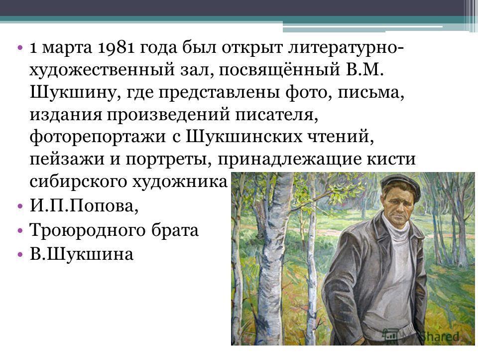 1 марта 1981 года был открыт литературно- художественный зал, посвящённый В.М. Шукшину, где представлены фото, письма, издания произведений писателя, фоторепортажи с Шукшинских чтений, пейзажи и портреты, принадлежащие кисти сибирского художника И.П.