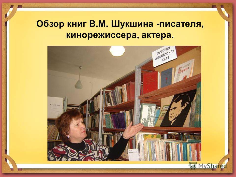 Обзор книг В.М. Шукшина -писателя, кинорежиссера, актера.