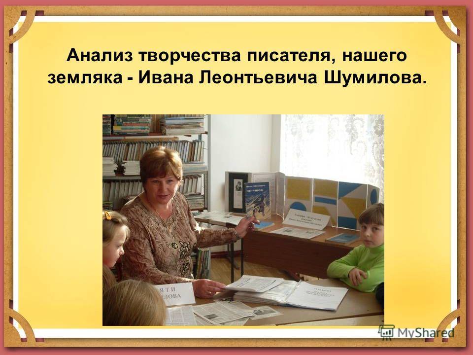 Анализ творчества писателя, нашего земляка - Ивана Леонтьевича Шумилова.