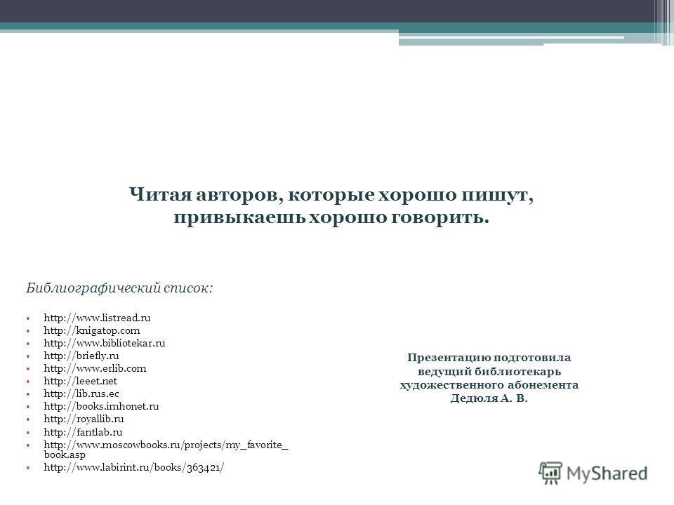 Библиографический список: http://www.listread.ru http://knigatop.com http://www.bibliotekar.ru http://briefly.ru http://www.erlib.com http://leeet.net http://lib.rus.ec http://books.imhonet.ru http://royallib.ru http://fantlab.ru http://www.moscowboo