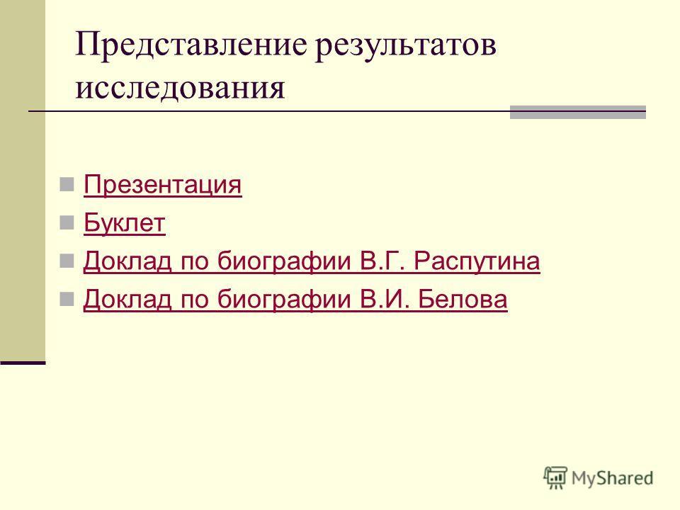 Представление результатов исследования Презентация Буклет Доклад по биографии В.Г. Распутина Доклад по биографии В.И. Белова