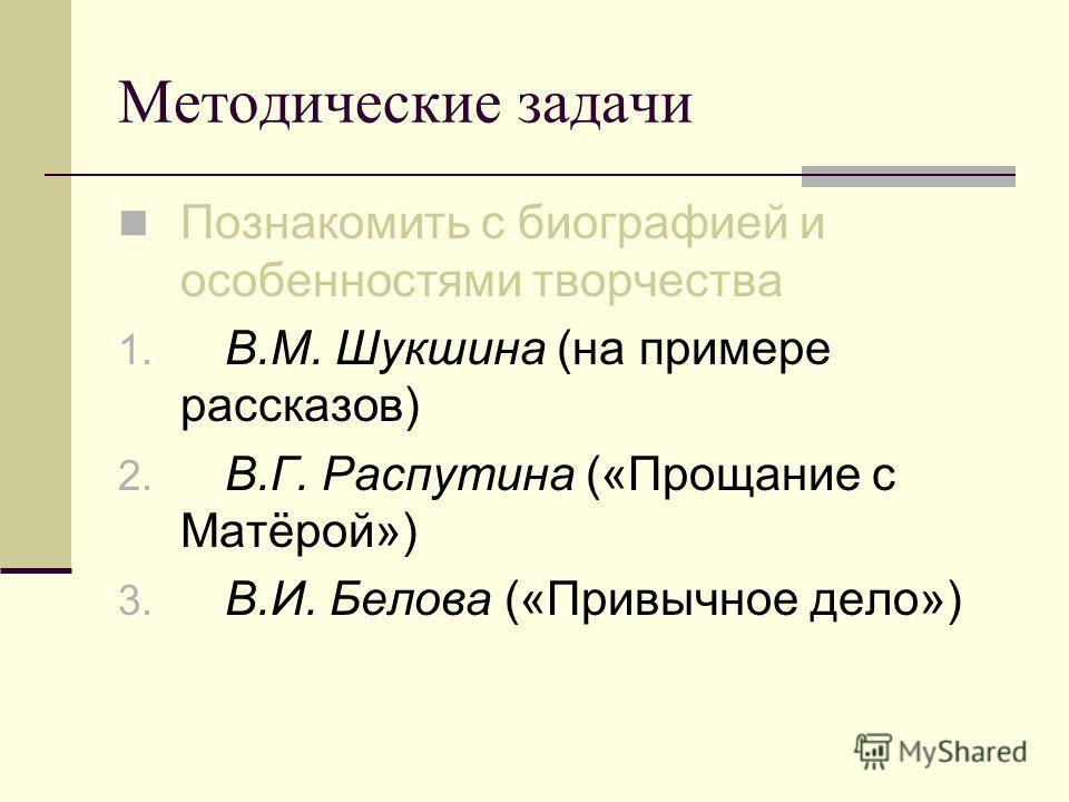 Методические задачи Познакомить с биографией и особенностями творчества 1. В.М. Шукшина (на примере рассказов) 2. В.Г. Распутина («Прощание с Матёрой») 3. В.И. Белова («Привычное дело»)