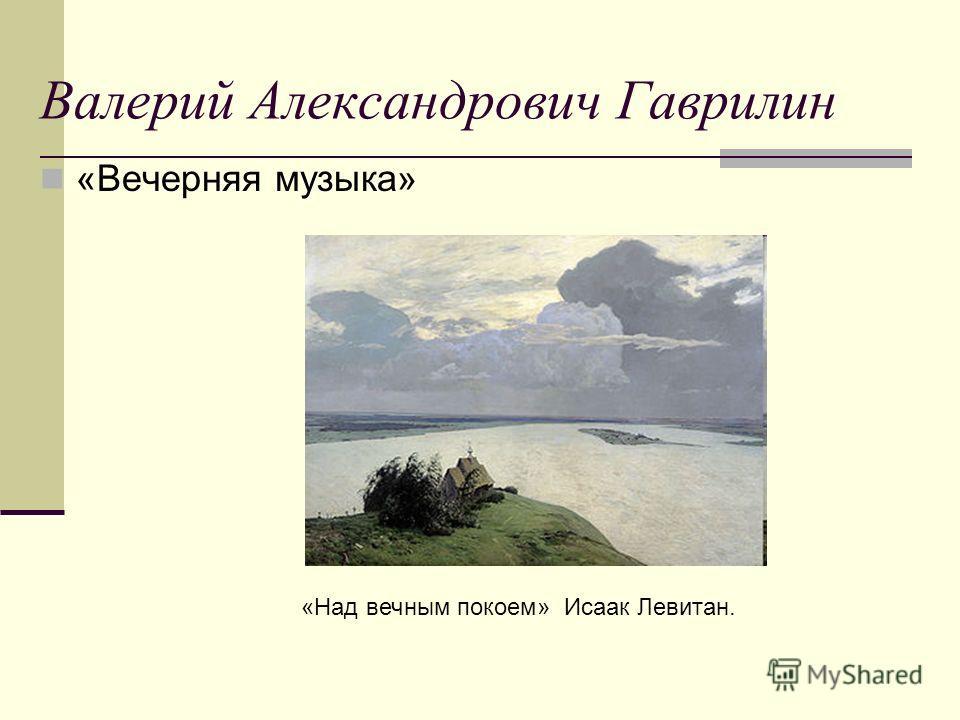 Валерий Александрович Гаврилин «Вечерняя музыка» «Над вечным покоем» Исаак Левитан.