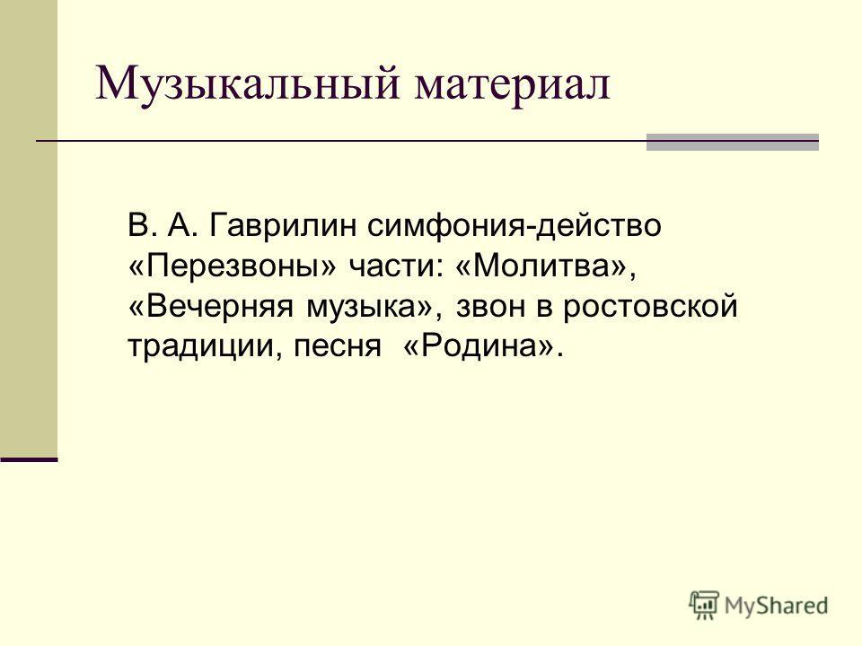 Музыкальный материал В. А. Гаврилин симфония-действо «Перезвоны» части: «Молитва», «Вечерняя музыка», звон в ростовской традиции, песня «Родина».