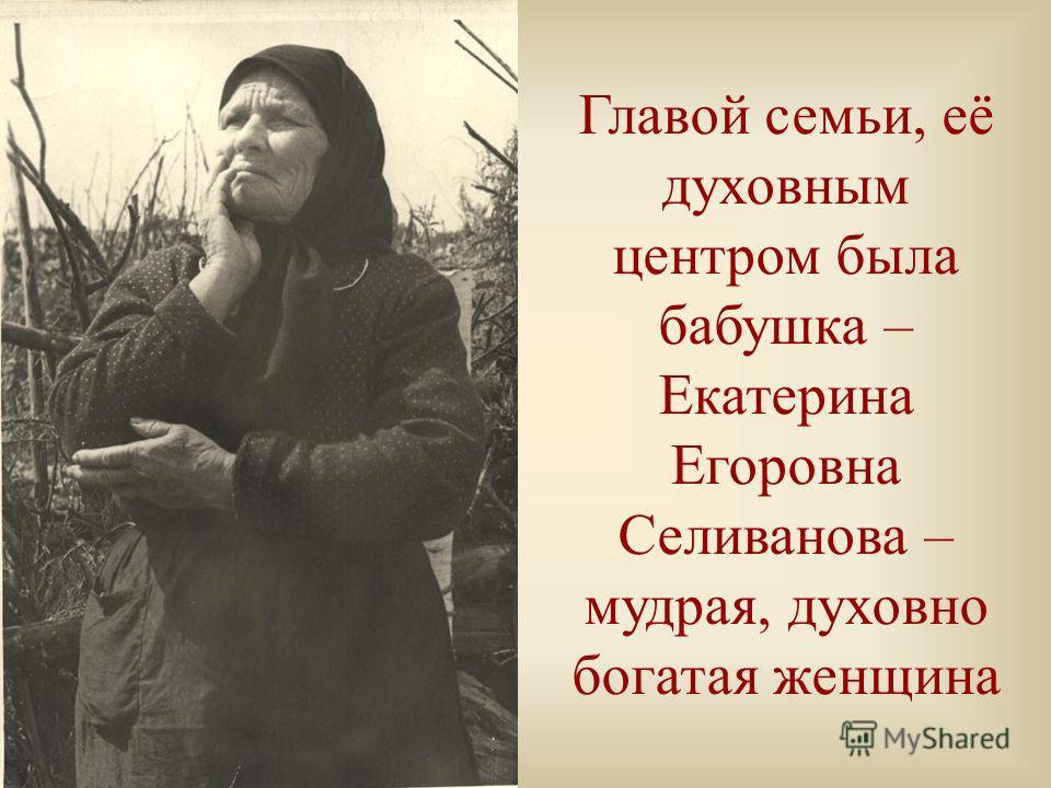 Главой семьи, её духовным центром была бабушка – Екатерина Егоровна Селиванова – мудрая, духовно богатая женщина