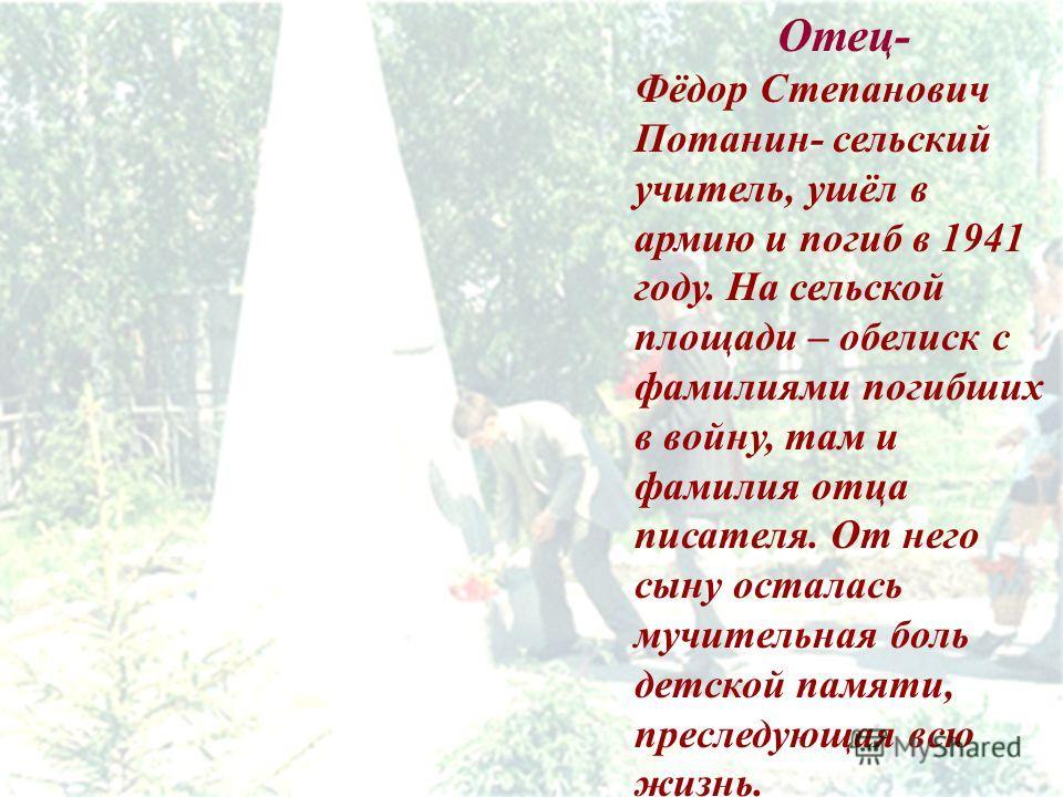 Отец- Фёдор Степанович Потанин- сельский учитель, ушёл в армию и погиб в 1941 году. На сельской площади – обелиск с фамилиями погибших в войну, там и фамилия отца писателя. От него сыну осталась мучительная боль детской памяти, преследующая всю жизнь