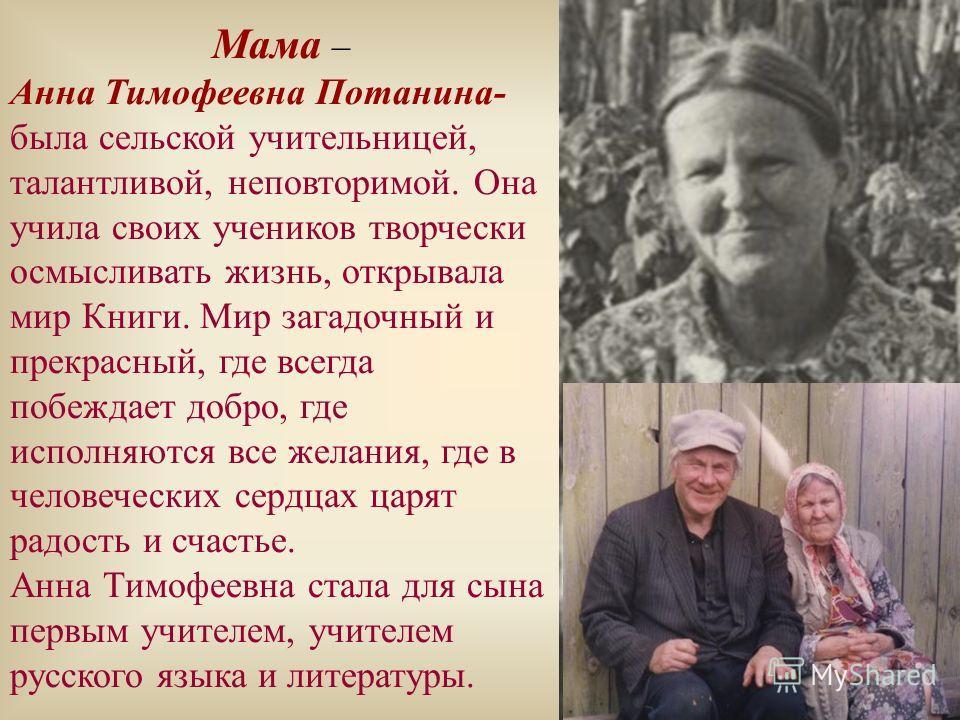Мама – Анна Тимофеевна Потанина- была сельской учительницей, талантливой, неповторимой. Она учила своих учеников творчески осмысливать жизнь, открывала мир Книги. Мир загадочный и прекрасный, где всегда побеждает добро, где исполняются все желания, г