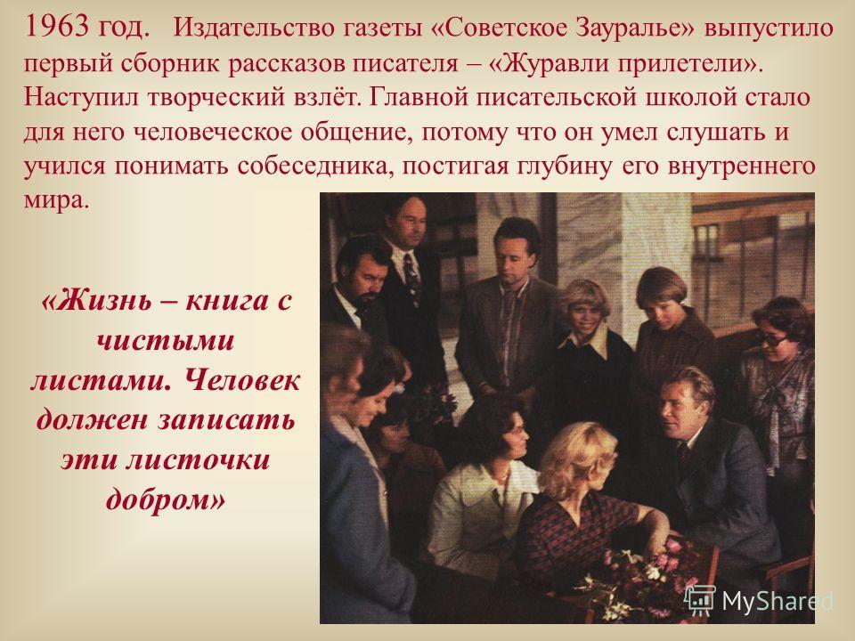 1963 год. Издательство газеты «Советское Зауралье» выпустило первый сборник рассказов писателя – «Журавли прилетели». Наступил творческий взлёт. Главной писательской школой стало для него человеческое общение, потому что он умел слушать и учился пони