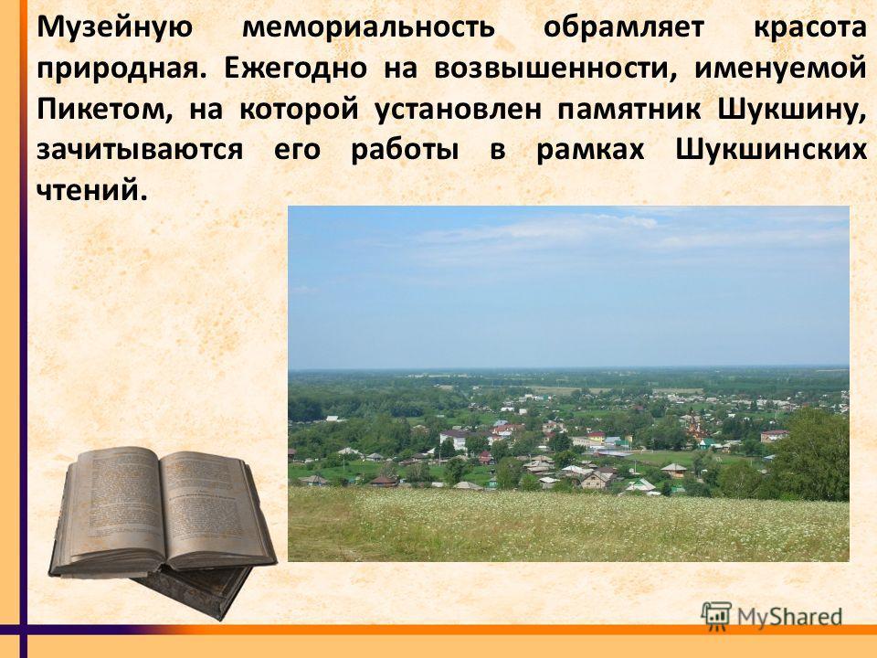 Музейную мемориальность обрамляет красота природная. Ежегодно на возвышенности, именуемой Пикетом, на которой установлен памятник Шукшину, зачитываются его работы в рамках Шукшинских чтений.