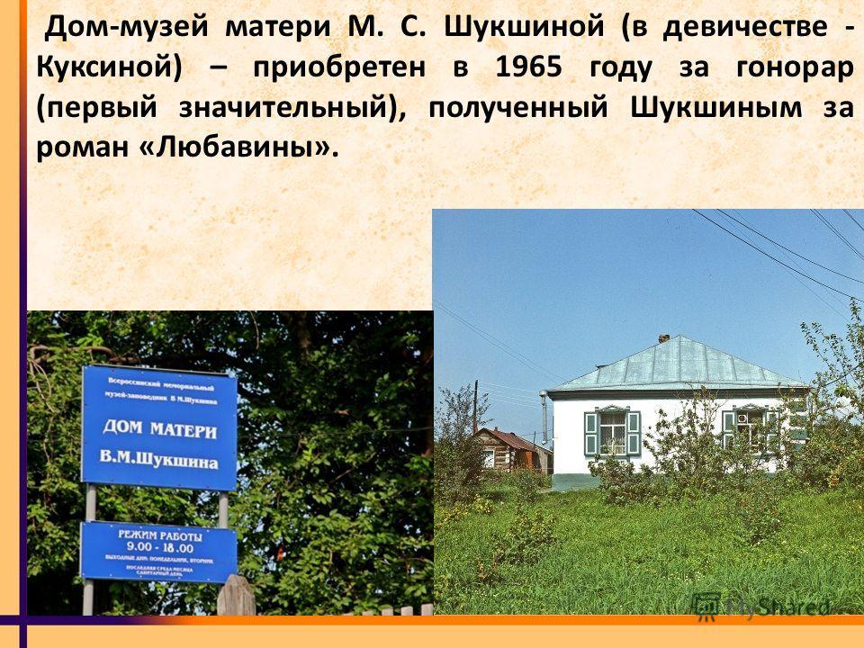 Дом-музей матери М. С. Шукшиной (в девичестве - Куксиной) – приобретен в 1965 году за гонорар (первый значительный), полученный Шукшиным за роман «Любавины».