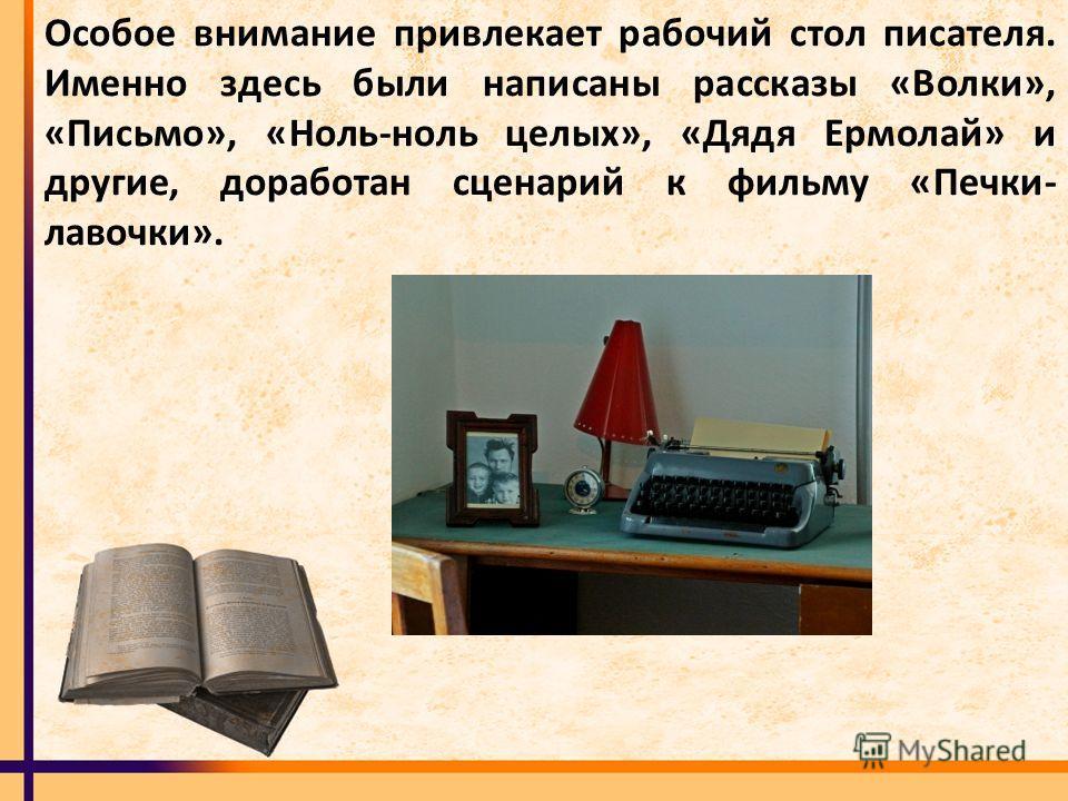 Особое внимание привлекает рабочий стол писателя. Именно здесь были написаны рассказы «Волки», «Письмо», «Ноль-ноль целых», «Дядя Ермолай» и другие, доработан сценарий к фильму «Печки- лавочки».