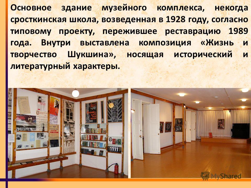 Основное здание музейного комплекса, некогда сросткинская школа, возведенная в 1928 году, согласно типовому проекту, пережившее реставрацию 1989 года. Внутри выставлена композиция «Жизнь и творчество Шукшина», носящая исторический и литературный хара