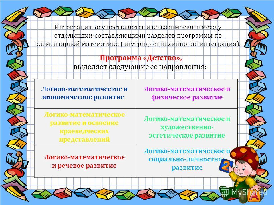 Программа «Детство», выделяет следующие ее направления: Интеграция осуществляется и во взаимосвязи между отдельными составляющими разделов программы по элементарной математике (внутридисциплинарная интеграция). Логико-математическое и экономическое р
