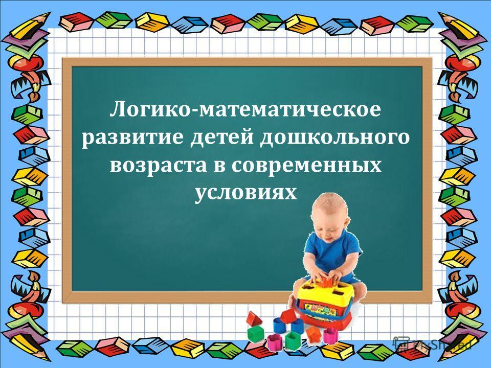 Логико-математическое развитие детей дошкольного возраста в современных условиях