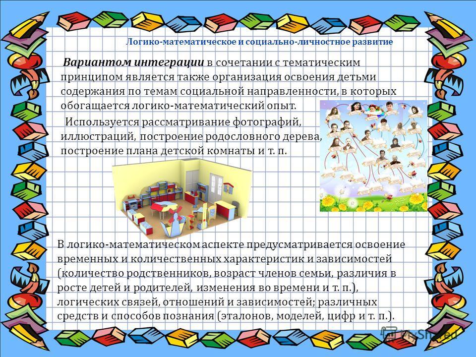 Логико-математическое и социально-личностное развитие Вариантом интеграции в сочетании с тематическим принципом является также организация освоения детьми содержания по темам социальной направленности, в которых обогащается логико-математический опыт