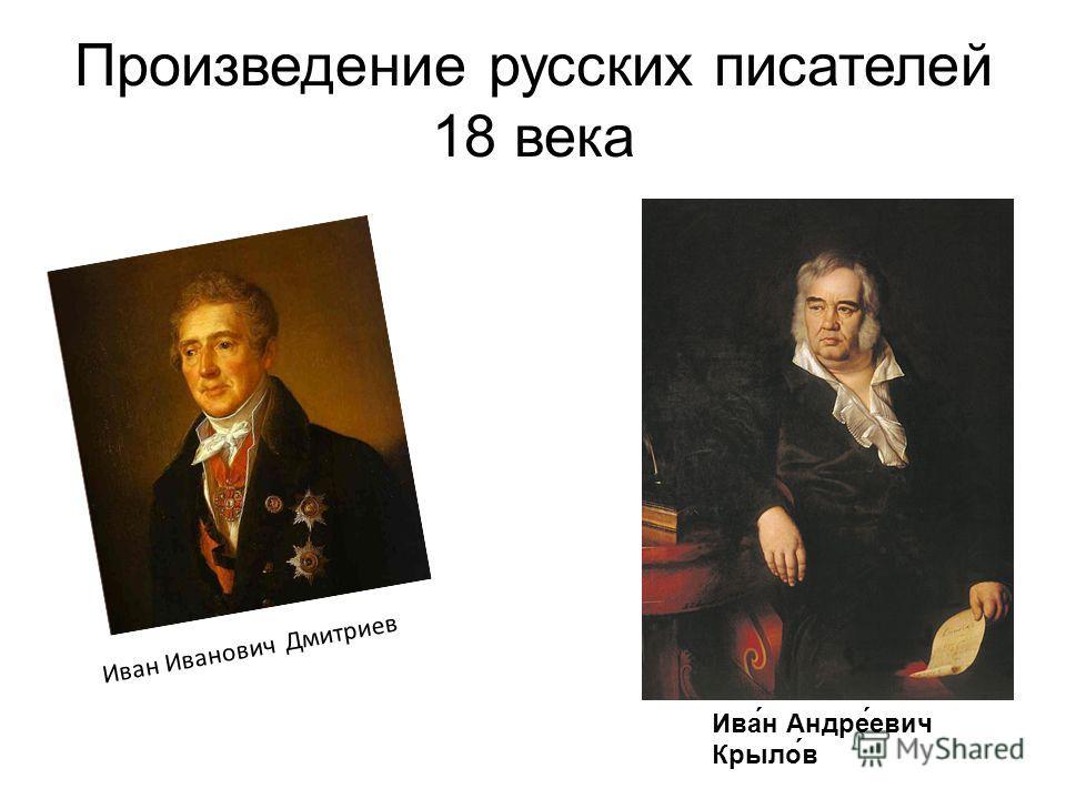 Произведение русских писателей 18 века Иван Иванович Дмитриев Ива́н Андре́евич Крыло́в