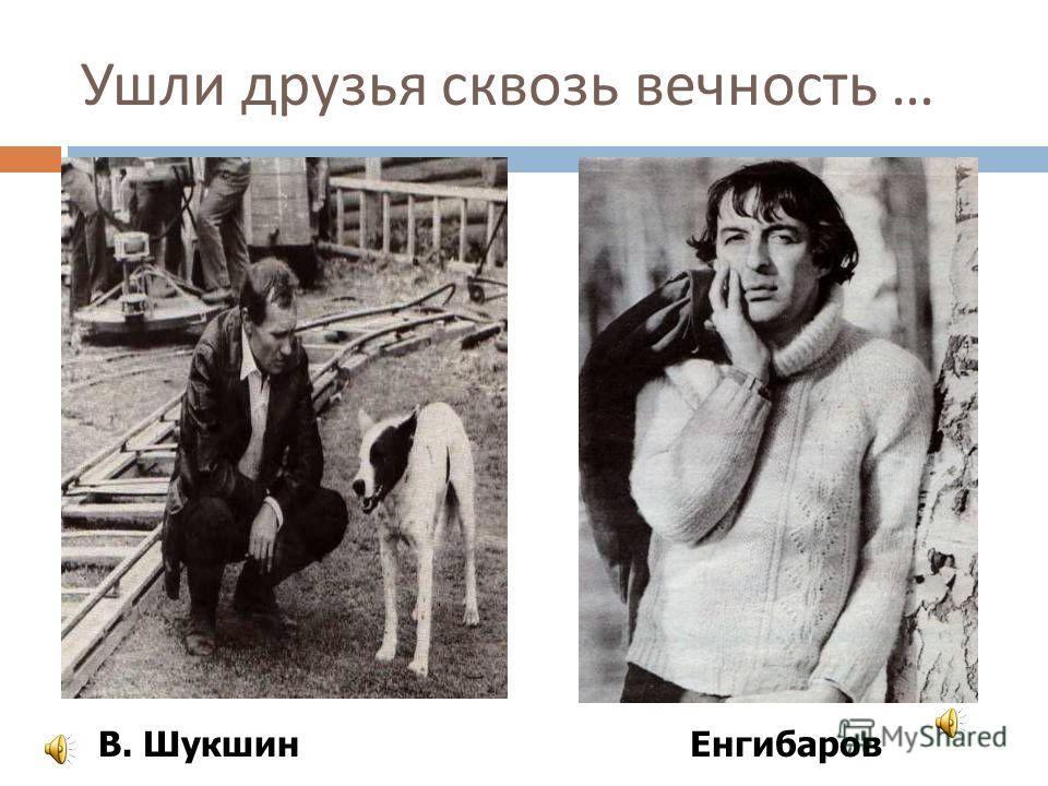 Ушли друзья сквозь вечность … В. Шукшин Енгибаров