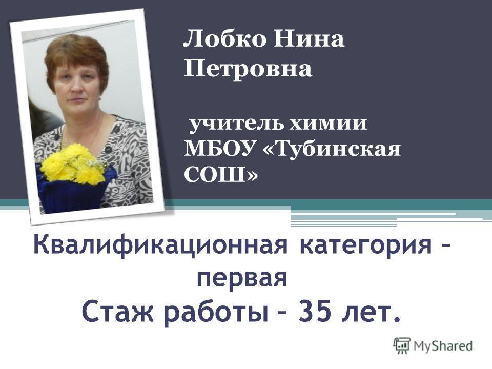 Квалификационная категория – первая Стаж работы – 35 лет. Лобко Нина Петровна учитель химии МБОУ «Тубинская СОШ»