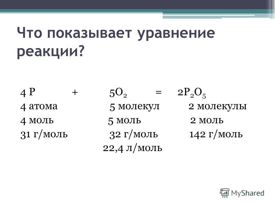 Что показывает уравнение реакции? 4 Р + 5О 2 = 2Р 2 О 5 4 атома 5 молекул 2 молекулы 4 моль 5 моль 2 моль 31 г/моль 32 г/моль 142 г/моль 22,4 л/моль