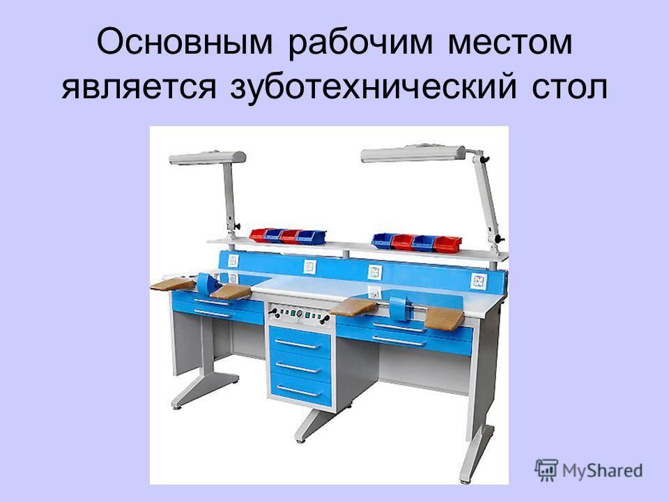 Основным рабочим местом является зуботехнический стол