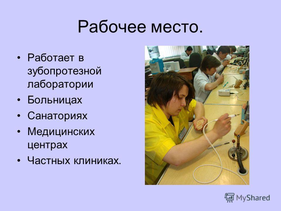 Рабочее место. Работает в зубопротезной лаборатории Больницах Санаториях Медицинских центрах Частных клиниках.