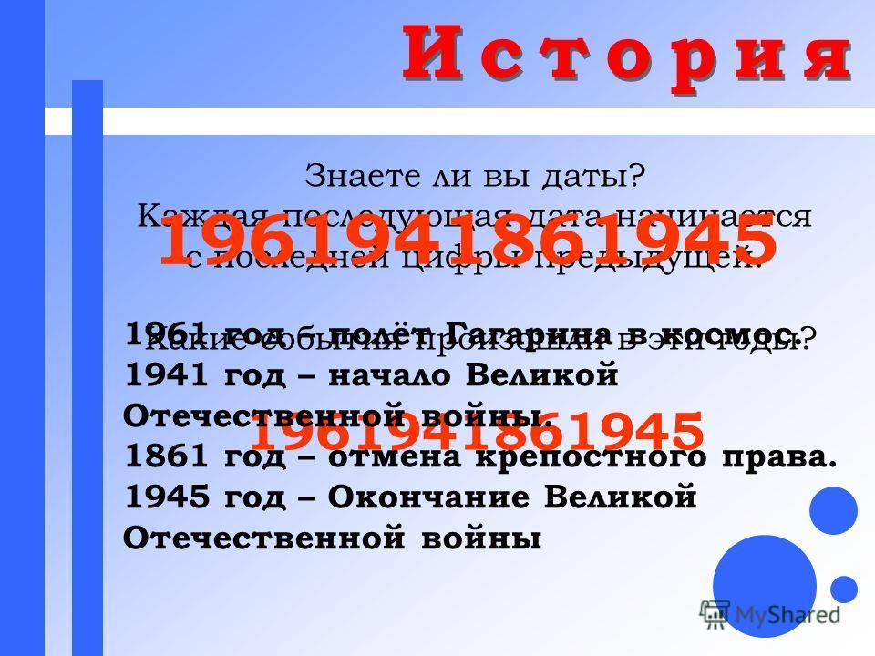 Знаете ли вы даты? Каждая последующая дата начинается с последней цифры предыдущей. Какие события произошли в эти годы? 1961941861945 1961 год – полёт Гагарина в космос. 1941 год – начало Великой Отечественной войны. 1861 год – отмена крепостного пра