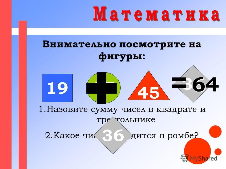 Внимательно посмотрите на фигуры: 19 27 45 36 1. Назовите сумму чисел в квадрате и треугольнике 2. Какое число находится в ромбе? 64 36