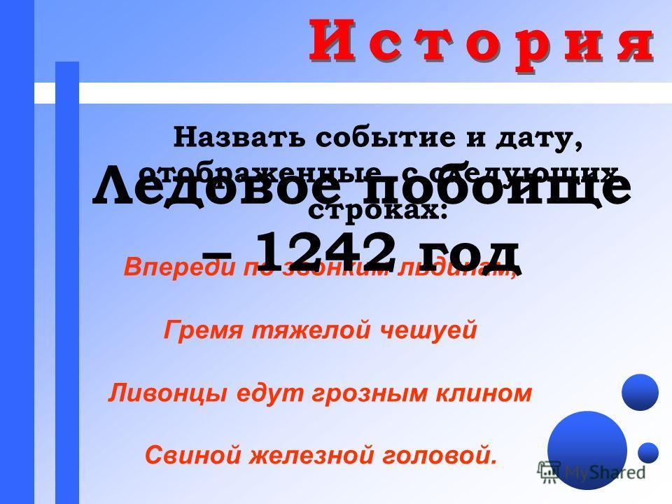 Назвать событие и дату, отображенные с следующих строках: Впереди по звонким льдинам, Гремя тяжелой чешуей Ливонцы едут грозным клином Свиной железной головой. Ледовое побоище – 1242 год