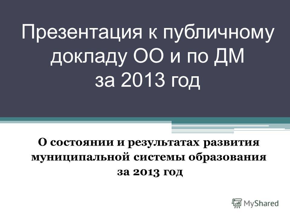 Презентация к публичному докладу ОО и по ДМ за 2013 год О состоянии и результатах развития муниципальной системы образования за 2013 год