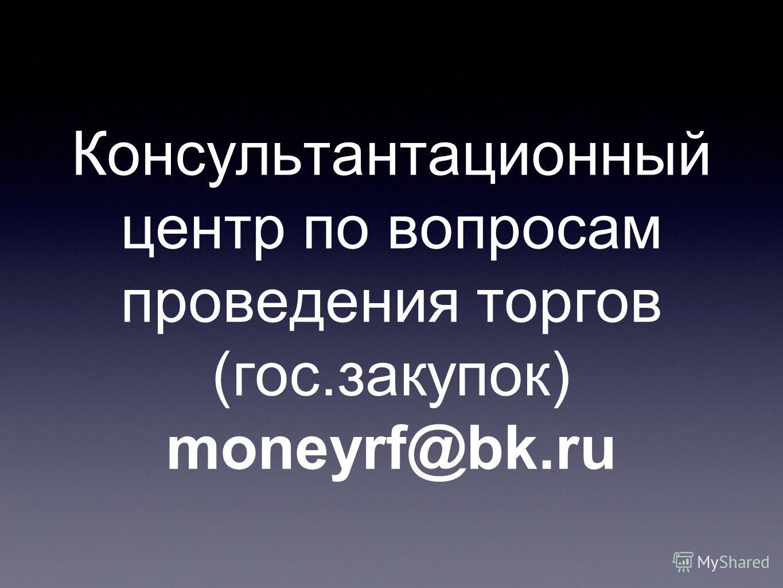 Консультантационный центр по вопросам проведения торгов (гос.закупок) moneyrf@bk.ru
