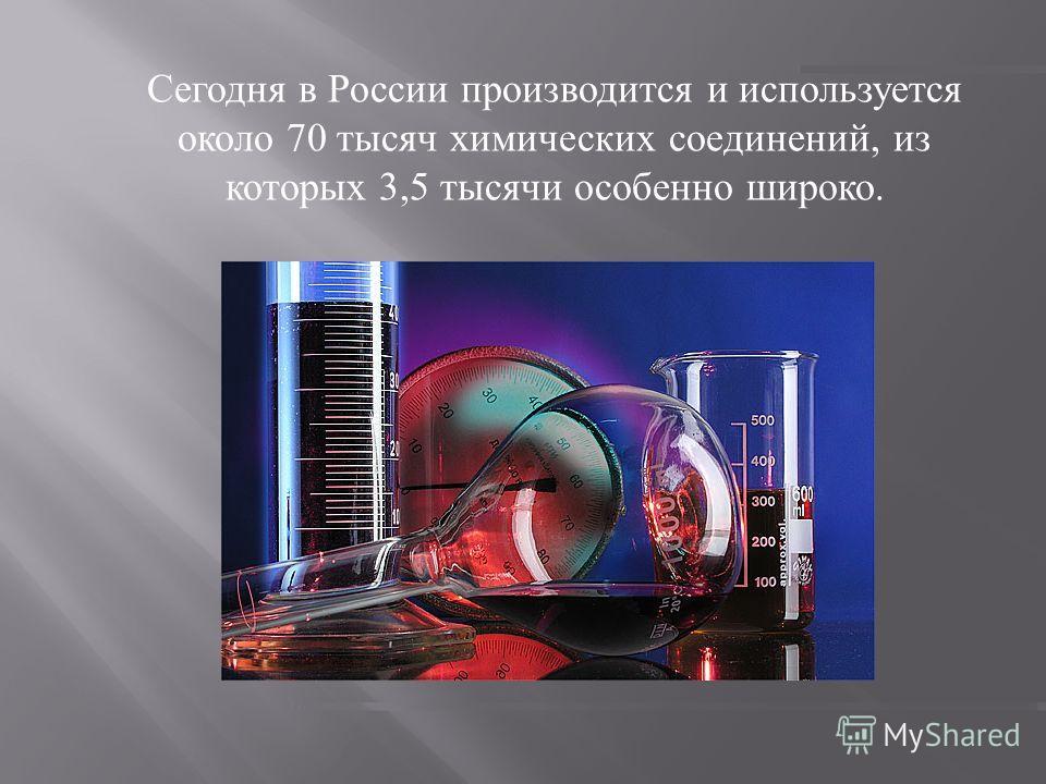 Сегодня в России производится и используется около 70 тысяч химических соединений, из которых 3,5 тысячи особенно широко.