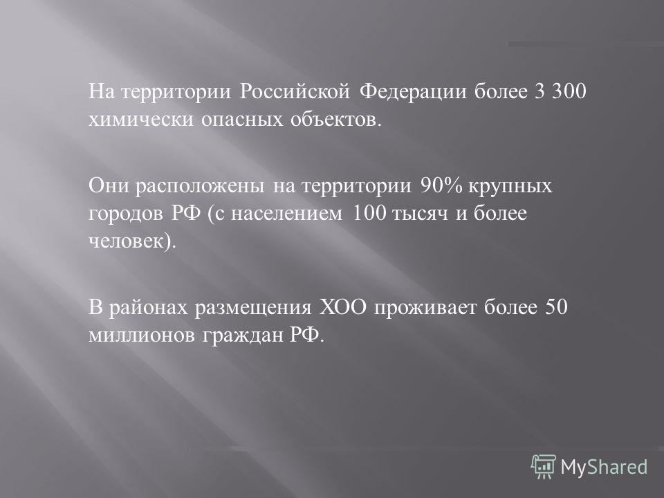На территории Российской Федерации более 3 300 химически опасных объектов. Они расположены на территории 90% крупных городов РФ ( с населением 100 тысяч и более человек ). В районах размещения ХОО проживает более 50 миллионов граждан РФ.