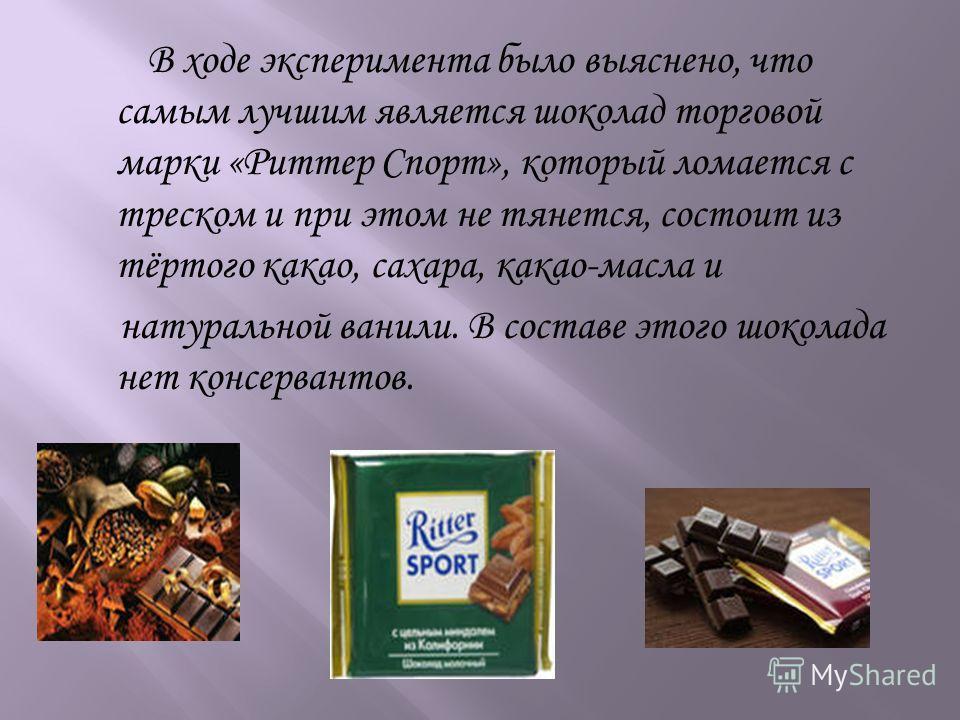 В ходе эксперимента было выяснено, что самым лучшим является шоколад торговой марки «Риттер Спорт», который ломается с треском и при этом не тянется, состоит из тёртого какао, сахара, какао-масла и натуральной ванили. В составе этого шоколада нет кон
