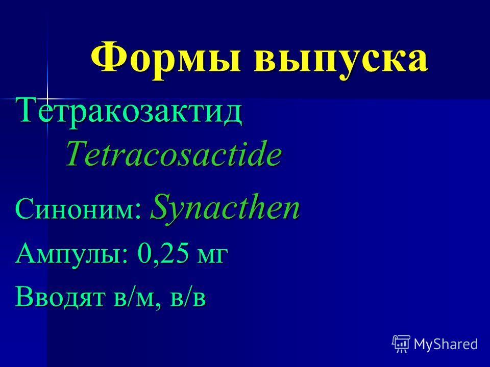 Формы выпуска Тетракозактид Tetracosactide Синоним : Synacthen Ампулы: 0,25 мг Вводят в/м, в/в